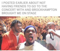 Friends, Best, and Experience: IPOSTED EARLIER ABOUT NOT  HAVING FRIENDS TO GO TO THE  CONCERT WITH AND BROCKHAMPTON  BROUGHT ME ON STAGE <p>The best concert experience (x-post r/brockhampton)</p>