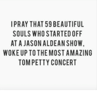 Beautiful, Dank, and Petty: IPRAY THAT 59 BEAUTIFUL  SOULS WHO STARTED OFF  AT A JASONALDEAN SHOW,  WOKE UP TO THE MOST AMAZING  TOM PETTY CONCERT