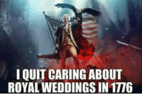 Memes, 🤖, and Caring: IQUIT CARING ABOUT  ROYAL WEDDINGS IN 1776