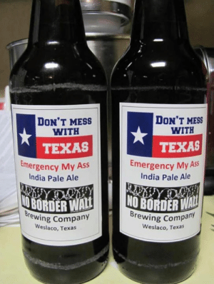 Ass, Memes, and India: Ir  DON'T MESS  WITH  DON'T MESS  WITH  TEXAS  TEXAS  emergency My Ass  India Pale Ale  Emergency My  India Pale Ale  rewing Company  Weslaco, Texas  Brewing Compa  any  eslaco, Texas We're restocking the Texas Lone Star Bar with local brews, just because we can!