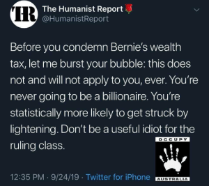 truth-has-a-liberal-bias: : IR  The Humanist Report  @HumanistReport  Before you condemn Bernie's wealth  tax, let me burst your bubble: this does  not and will not apply to you, ever. You're  never going to be a billionaire. You're  statistically more likely to get struck by  lightening. Don't be a useful idiot for the  OCCUPY  ruling class.  12:35 PM 9/24/19 Twitter for iPhone  AUSTRALIA  > truth-has-a-liberal-bias: