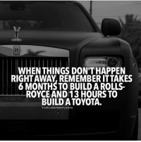 Irs, Memes, and Toyota: IR  WHEN THINGS DON'T HAPPEN  RIGHTAWAY, REMEMBER ITTAKES  6 MONTHS TO BUILD A ROLLS  ROYCE AND 13 HOURS TO  BUILD A TOYOTA.  THECLASSYGENTLEMAN Be patient! successes - Follow: @businessmindset101 -