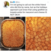 Goldfish, Memes, and Best: Ira @ira  I'm not going to call out the white friend  who did this by name, but as the holidays  approach just know that using goldfish as  breadcrumbs for macaroni and cheese IS  NOT OKAY Post 1233: why does this look like the best thing ever