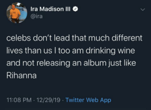 When's it dropping Ri Ri???: Ira Madison III  @ira  Click  celebs don't lead that much different  lives than us I too am drinking wine  and not releasing an album just like  Rihanna  11:08 PM · 12/29/19 · Twitter Web App When's it dropping Ri Ri???