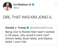 <p>He&rsquo;s the Tiffany Trump of dictators (via /r/BlackPeopleTwitter)</p>: Ira Madison III  @ira  GIRL THAT WAS KIM JONG-IL  Donald J. Trump @realDonaldTrump  Being nice to Rocket Man hasn't worked  in 25 years, why would it work now?  Clinton failed, Bush failed, and Obama  failed. I won't fail <p>He&rsquo;s the Tiffany Trump of dictators (via /r/BlackPeopleTwitter)</p>