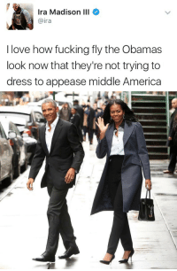 "America, Fucking, and Love: Ira Madison III  @ira  I love how fucking fly the Obamas  look now that they're not trying to  dress to appease middle America <p><a href=""http://friendly-neighborhood-patriarch.tumblr.com/post/167664415322/i-must-be-odd-yall-are-impressed-by-the"" class=""tumblr_blog"">friendly-neighborhood-patriarch</a>:</p>  <blockquote><p><a href=""https://i-must-be-odd.tumblr.com/post/167664286461/yall-are-impressed-by-the-smallest-shit"" class=""tumblr_blog"">i-must-be-odd</a>:</p>  <blockquote><p>Y'all are impressed by the smallest shit</p></blockquote>  <p>They just gotta appease they wealthy urban donors </p></blockquote>  <p>I can pretty much guarantee those outfits cost more than ya'lls house but ""burn the rich"" amirite?</p>"