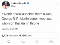 Facts, Funny, and Martin: Ira Madison III  @ira  If North Korea launches them nukes,  George R. R. Martin better tweet out  who's on that damn throne  8/9/17, 3:51 AM  3,776 Retweets 9,799 Likes Facts Lmaooo
