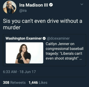"Baseball, Caitlyn Jenner, and Drive: Ira Madison III  @ira  Sis you can't even drive without a  murder  Washington Examiner@dcexaminer  Caitlyn Jenner on  congressional baseball  tragedy: ""Liberals can't  even shoot straight""..  6:33 AM 18 Jun 17  308 Retweets 1,446 Likes Vehicular trans-slaughter"