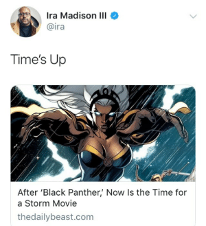 Complex, Disney, and Life: Ira Madison III  @ira  Time's Up  After 'Black Panther' Now Is the Time for  a Storm Movie  thedailybeast.com dora-okoye:  prince-of-legba:  uncannyandamazing:   dora-okoye: IT'S WHAT WE DESERVE! yeah but don't let fox make it… i'll wait a couple years if it means we get it from disney/marvel instead   Yeah, and I don't want to see a white washed Storm either. No more Halle Berrys (i love her but sorry) and Alexus Shippers. Not to mention her powers are more complex and capable than blowing wind and lightning strikes. Storm literally ripped a hole in the layers that protects us from the sun to evaporate a tsunami, generated rain water from her body to smother a flame villain, and can create domes of pressure to protect against physical harm. Not to mention she's physically and empathically connected to nature and it's cycle of life; allowing her to sense when it's being harmed or manipulated by an outside force.  TOTALLY AGREE!!!! NO FOX WE DESERVE A DARK-SKINNED STORM