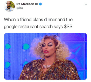 hashtagblaze: this had me gagged: Ira Madison III  @ira  When a friend plans dinner and the  google restaurant search says $$$ hashtagblaze: this had me gagged