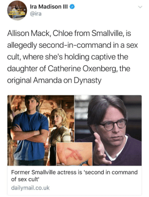 Fucking, Sex, and Target: Ira Madison IlI  @ira  Allison Mack, Chloe from Smallville, is  allegedly second-in-command in a sex  cult, where she's holding captive the  daughter of Catherine Oxenberg, the  original Amanda on Dynasty  Former Smallville actress is 'second in command  of sex cult  dailymail.co.uk ianstagram: 2017 is fucking EXHAUSTING