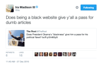 """<p>Keepin it ninety-nine plus one. (via /r/BlackPeopleTwitter)</p>: Ira Madison lll  Following  Does being a black website give y'all a pass for  dumb articles  The Root @TheRoot  Does President Obama's """"blackness"""" give him a pass for his  political flaws? buff.ly/2in8GyS  RETWEETS  LIKES  6  16  1:40 AM-27 Dec 2016 <p>Keepin it ninety-nine plus one. (via /r/BlackPeopleTwitter)</p>"""