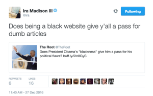 """Keepin it ninety-nine plus one.: Ira Madison lll  ira  Following  Does being a black website give y'all a pass for  dumb articles  The Root @TheRoot  Does President Obama's """"blackness"""" give him a pass for his  political flaws? buff.ly/2in8GyS  RETWEETS  LIKES  6  16  1:40 AM-27 Dec 2016 Keepin it ninety-nine plus one."""