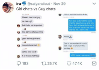 <p>Kings, don&rsquo;t let these women corrupt you 😤 (via /r/BlackPeopleTwitter)</p>: ira@saiyanclout Nov 29  Girl chats vs Guy chats  There's this local guy  He has a g  But that's not important  unnyshit348P  For God so loved the world  that he gave his one and only  Son, that whoever believes in  him shall not perish but have  eternal life.-John 3:16  that can be changed mia  350 PM  Amen  yeah define girlfriend  randon3 50 PM  Jas  they ain't married  God is so wonderful i can't  wait to go to church this  sunday  Lace  define wife too tf  unnyGhit 3 51 PM  t all means nothing  YESS same man same i  183  25.7K 47.4K <p>Kings, don&rsquo;t let these women corrupt you 😤 (via /r/BlackPeopleTwitter)</p>