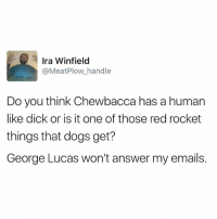 Chewbacca, Answers, and Ira: Ira Winfield  @Meat Plow handle  Do you think Chewbacca has a human  like dick or is it one of those red rocket  things that dogs get?  George Lucas won't answer my emails.