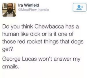 Chewbacca, Dogs, and Dick: Ira Winfield  @MeatPlow handle  Do you think Chewbacca has a  human like dick or is it one of  those red rocket things that dogs  get?  George Lucas won't answer my  emails. Chewbacca Rocket.