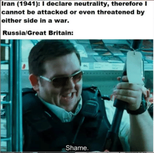 History, Iran, and Russia: Iran (1941): I declare neutrality, thereforeI  cannot be attacked or even threatened by  either side in a war.  Russia/Great Britain:  46  Shame. WW2