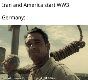 Everyone in Germany: Iran and America start WW3  Germany:  -First time?  made with mematic Everyone in Germany