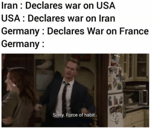france: Np bro, also france: *surrenders*: Iran : Declares war on USA  USA : Declares war on Iran  Germany : Declares War on France  Germany :  u/jacklamb15  Sorry. Force of habit. france: Np bro, also france: *surrenders*