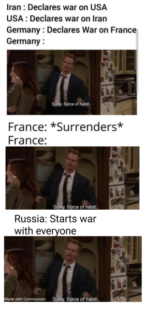 Everybody gets one: Iran : Declares war on USA  USA : Declares war on Iran  Germany : Declares War on France  Germany :  u/acklamb15  Sorry. Force of habit.  France: *Surrenders*  France:  (jacklam  Sorry. Force of habit..  Russia: Starts war  with everyone  Sorry. Force of habit.  Made with Communism Everybody gets one