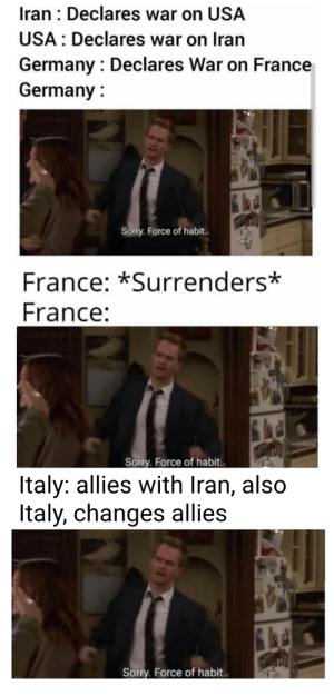 Slide to the left, slide to the right, criss cross: Iran : Declares war on USA  USA : Declares war on Iran  Germany : Declares War on France  Germany :  w/acklambi5  Sorry. Force of habit.  France: *Surrenders*  France:  Sorry. Force of habit.  Italy: allies with Iran, also  Italy, changes allies  u/jacklamb15  Sorry. Force of habit. Slide to the left, slide to the right, criss cross
