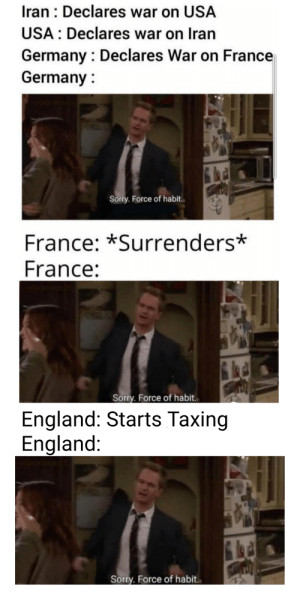 Tea and biscuits please: Iran : Declares war on USA  USA : Declares war on Iran  Germany : Declares War on France  Germany :  u/acklambi5  Sorry. Force of habit.  France: *Surrenders*  France:  Sorry. Force of habit.  England: Starts Taxing  England:  u/jacklamb15  Sorry. Force of habit. Tea and biscuits please