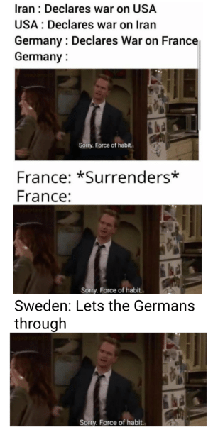 Come on in: Iran : Declares war on USA  USA : Declares war on Iran  Germany : Declares War on France  Germany :  u/ackiambi5  Sorry. Force of habit.  France: *Surrenders*  France:  Sorry. Force of habit.  Sweden: Lets the Germans  through  /jacklamb15  Sorry. Force of habit. Come on in
