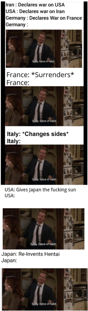 I'll never forgive the Japanese: Iran : Declares war on USA  USA: Declares war on Iran  Germany : Declares War on France  Germany :  Sorry. Force of habit.  France: *Surrenders*  France:  Sorry. Force of habit.  Italy: *Changes sides*  Italy:  Sorry. Force of habit.  USA: Gives Japan the fucking sun  USA:  Sorry. Force of habit.  Japan: Re-Invents Hentai  Japan:  Sorry. Force of habit. I'll never forgive the Japanese