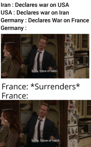 WW3 meme time before you die: Iran : Declares war on USA  USA: Declares war on Iran  Germany : Declares War on France  Germany :  Sorry. Force of habit.  France: *Surrenders*  France:  u/jacklamb15  Sorry. Force of habit. WW3 meme time before you die