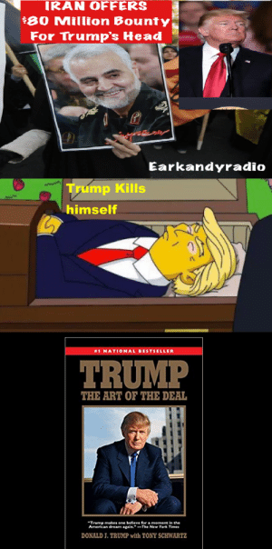 """Re posting because it got taken down for being to edgy. AND TO THAT I SAY no it's not!!!!: IRAN OFFERS  $80 Million Bounty  For Trump's Head  Earkandyradio  Trump Kills  himself  #1 NATIONAL BESTSELLER  TRUMP  THE ART OF THE DEAL  """"Trump makes one believe for a moment in the  American dream again.""""-The New York Times  DONALD J. TRUMP with TONY SCHWARTZ Re posting because it got taken down for being to edgy. AND TO THAT I SAY no it's not!!!!"""