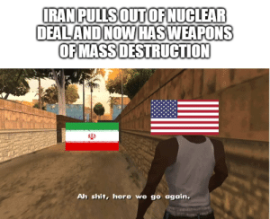 1990,2003 now 2020 it's about time: IRAN PULLS OUTOF NUCLEAR  DEALAND NOW HASWEAPONS  OF MASS DESTRUCTION  Ah shit, here we go again. 1990,2003 now 2020 it's about time