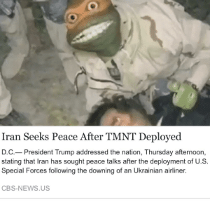 Cowabunga dude!: Iran Seeks Peace After TMNT Deployed  D.C.– President Trump addressed the nation, Thursday afternoon,  stating that Iran has sought peace talks after the deployment of U.S.  Special Forces following the downing of an Ukrainian airliner.  CBS-NEWS.US Cowabunga dude!