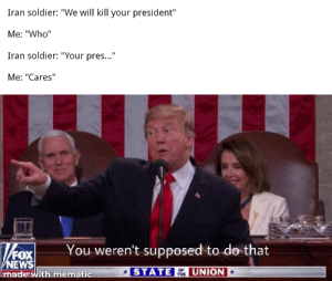 "I guess: Iran soldier: ""We will kill your president""  Me: ""Who""  Iran soldier: ""Your pres...""  Me: ""Cares""  You weren't supposed to do that  FOX  NEWS  made with mematic  * STATE OF UNION*  THE I guess"