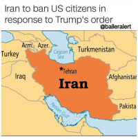 """Memes, Muslim, and Turkey: Iran to ban US citizens in  response to Trump's order  @balleralert  Arm Azer.  Turkmenistan  Turkey  3 Caspian  Sea  Tehran  Iraq  Afghanistar  Iran  Pakista (CNN) - Iran says it will ban all US citizens from entering the country in response to President Donald Trump's executive order limiting immigration from seven Muslim-majority countries, according to an Iranian Foreign Ministry statement published on state media Saturday. The US ban is """"an obvious insult to the Islamic world and in particular to the great nation of Iran,"""" the statement said. ---"""