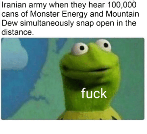 oh god: Iranian army when they hear 100,000  cans of Monster Energy and Mountain  Dew simultaneously snap open in the  distance.  fuck oh god