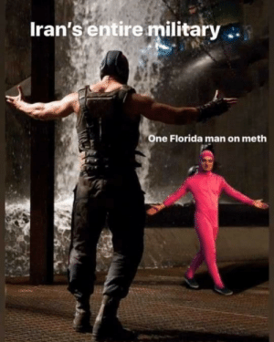 Florida man will single handedly win WWIII: Iran's entire military  One Florida man on meth Florida man will single handedly win WWIII