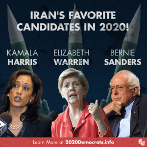 If any of these Democrats win in 2020, they will bring back the dangerous Iran Nuclear Deal - putting billions of dollars more in the hands of this terrorist regime!: IRAN'S FAVORITE  CANDIDATES IN 2020!  KAMALA ELIZABETH BERNIE  HARRIS WARREN SANDERS  Learn More at 2020Democrats.info If any of these Democrats win in 2020, they will bring back the dangerous Iran Nuclear Deal - putting billions of dollars more in the hands of this terrorist regime!