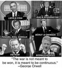 """Memes, Afghanistan, and Iraq: IRAQ & AFGHANISTAN  LIBYA & SYRIA  HITE HC  MASHENOTON  BEIRUT & GRENADA  PANAMA, IRAQ, SOMOLIA  VIETNAM  BOSNIA & KOSOVO  """"The war is not meant to  be won, it is meant to be continuous.""""  ~George Orwell Admin B"""