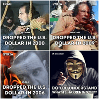 Fucking, Memes, and News: IRAQ  LYBIA  SADDAM  GADDAFI  DROPPED THE U.S.  DROPPED THE U.S.  DOLLAR IN 2000 DOLLAR IN 2009  ano news  SYRIA  ASSAD  DROPPED THE U.S.  DO YOU UNDERSTAND  DOLLAR IN 2006  WHAT IS HAPPENING YET? Wake The Fuck Up!