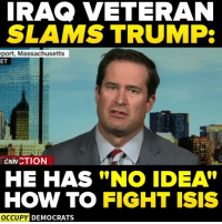 Isis, Memes, and How To: IRAQ VETERAN  SLAMS TRUMP:  port, Massachusetts  CNN CTION  HE HAS NO IDEA  HOW TO FIGHT ISIS  OCCUPY DEMOCRATS