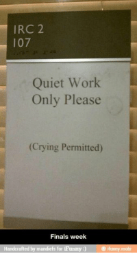 Crying, Finals, and Tumblr: IRC 2  107  Quiet Work  Only Please  (Crying Permitted)  Finals week  Handcrafted by mandiefs for iFunny) ifunny mobi @studentlifeproblems