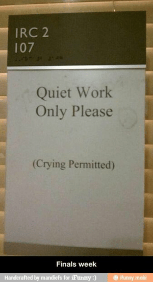 Crying, Finals, and Work: IRC 2  107  Quiet Work  Only Please  (Crying Permitted)  Finals week  Handcrafted by mandiefs for iFunny) ifunny mobi If you are a student Follow @studentlifeproblems​