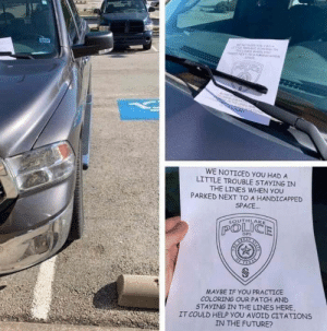 Future, Police, and Help: ire ESTAG  N o A  PACT  WE NOTICED yOU HAD A  LITTLE TROUBLE STAYING IN  THE LINES WHEN YOU  PARKED NEXT TO A HANDICAPPED  SPACE.  SOUTHLA  AKE  POLICE  DPS  S  MAYBE IF YOU PRACTICE  COLORING OUR PATCH AND  STAYING IN THE LINES HERE  IT COULD HELP YOU AVOID CITATIONS  IN THE FUTURE?