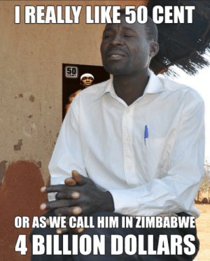 50 Cent, Dank, and Memes: IREALLY LIKE 50 CENT  50  CENT  OR AS WE CALL HIM IN ZIMBABWE  4 BILLION DOLLARS Damn it inflation. by TechAgent69 MORE MEMES