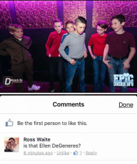 Facebook does have its moments: irect-fx  photography  UNDER 188   Comments  Be the first person to like this  Ross Waite  is that Ellen DeGeneres?  6 minutes ago Unlike  1 Reply  Done Facebook does have its moments