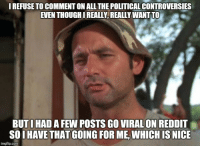 I can't mention anything political to anyone these days... Most heated race I can remember: IREFUSE TO COMMENTON ALL THE POLITICAL CONTROVERSIES  EVEN THOUGHIREALLY REALLYWANTTO  BUT I HAD A FEW POSTS GO VIRAL ON REDDIT  SOIHAVE THAT GOING FOR ME, WHICH IS NICE  imgflip.com I can't mention anything political to anyone these days... Most heated race I can remember