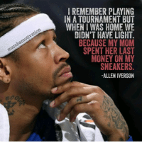 RESPECT.   Via mambamotivation/IG  Buster Scher: IREMEMBER PLAYING  IN A TOURNAMENT BUT  WHEN I WAS HOME WE  DIDN'T HAVE LIGHT  BECAUSE MY MOM  SPENT HER LAST  MONEY ON MY  SNEAKERS  -ALLEN IVERSON  amotivation  mambamo  dc RESPECT.   Via mambamotivation/IG  Buster Scher
