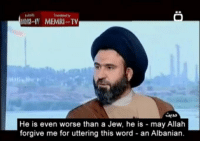 Word, Albanian, and Allah: Iremlated by  MHI-IV MEMRITV  He is even worse than a Jew, he is may Allah  forgive me for uttering this word - an Albanian.