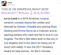 So bad 😂😂: Irene  arenrooni  THIS IS ON WIKIPEDIA RIGHT NOW  2017 #oscars 1 #LALALAND  #Oscars La La Land is a 2016 American musical  romantic comedy-drama film written and  directed by Damien Chazelle and starring Ryan  Gosling and Emma Stone as a musician and an  aspiring actress who meet and fall in love in Los  Angeles. The film's title refers both to the city of  Los Angeles and to the idiom for being out of  touch with reality. It won the 2017 Academy  Award for best picture...for like 5 minutes. So bad 😂😂