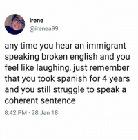 Memes, Pinata, and Spanish: irene  @irenea99  any time you hear an immigrant  speaking broken english and you  feel like laughing, just remember  that you took spanish for 4 years  and you still struggle to speak a  coherent sentence  8:42 PM 28 Jan 18 Habanero jalapeño piñata?